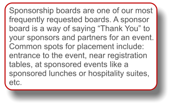 "Sponsorship boards are one of our most frequently requested boards. A sponsor board is a way of saying ""Thank You"" to your sponsors and partners for an event. Common spots for placement include: entrance to the event, near registration tables, at sponsored events like a sponsored lunches or hospitality suites, etc."