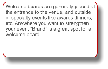 "Welcome boards are generally placed at the entrance to the venue, and outside of specialty events like awards dinners, etc. Anywhere you want to strengthen your event ""Brand"" is a great spot for a welcome board."